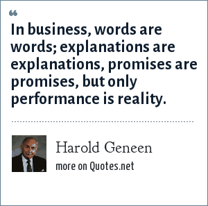 Harold Geneen: In business, words are words; explanations are explanations, promises are promises, but only performance is reality.