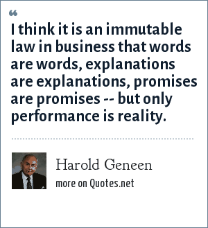 Harold Geneen: I think it is an immutable law in business that words are words, explanations are explanations, promises are promises -- but only performance is reality.