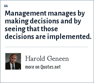 Harold Geneen: Management manages by making decisions and by seeing that those decisions are implemented.