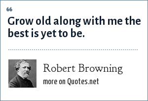 Robert Browning: Grow old along with me the best is yet to be.