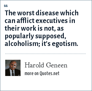 Harold Geneen: The worst disease which can afflict executives in their work is not, as popularly supposed, alcoholism; it's egotism.