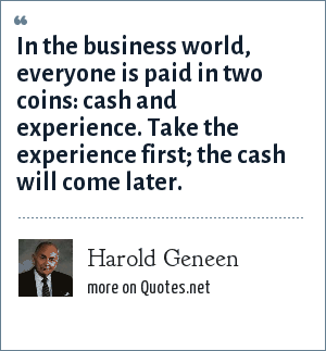 Harold Geneen: In the business world, everyone is paid in two coins: cash and experience. Take the experience first; the cash will come later.