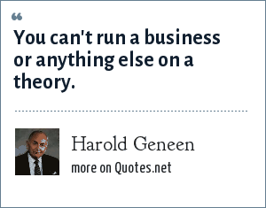 Harold Geneen: You can't run a business or anything else on a theory.