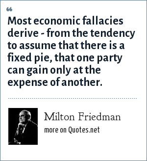 Milton Friedman: Most economic fallacies derive - from the tendency to assume that there is a fixed pie, that one party can gain only at the expense of another.