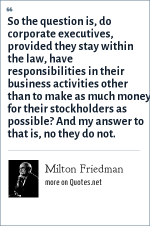 Milton Friedman: So the question is, do corporate executives, provided they stay within the law, have responsibilities in their business activities other than to make as much money for their stockholders as possible? And my answer to that is, no they do not.
