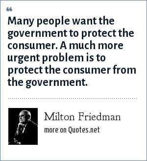 Milton Friedman: Many people want the government to protect the consumer. A much more urgent problem is to protect the consumer from the government.