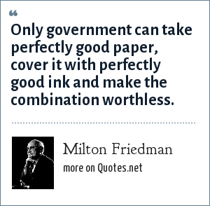 Milton Friedman: Only government can take perfectly good paper, cover it with perfectly good ink and make the combination worthless.