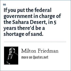 Milton Friedman: If you put the federal government in charge of the Sahara Desert, in 5 years there'd be a shortage of sand.
