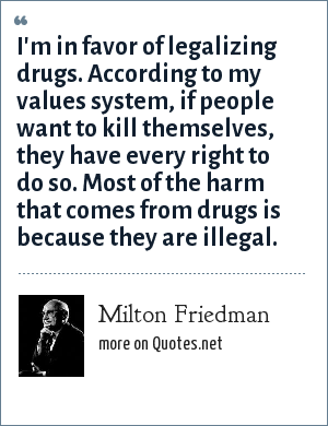 Milton Friedman: I'm in favor of legalizing drugs. According to my values system, if people want to kill themselves, they have every right to do so. Most of the harm that comes from drugs is because they are illegal.