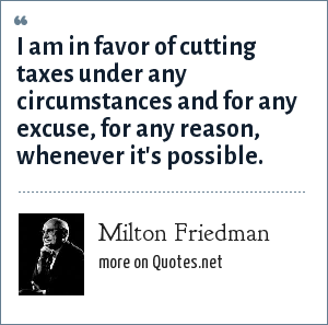 Milton Friedman: I am favor of cutting taxes under any circumstances and for any excuse, for any reason, whenever it's possible.