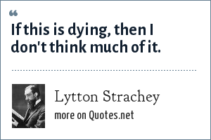 Lytton Strachey: If this is dying, then I don't think much of it.