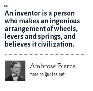 Ambrose Bierce: An inventor is a person who makes an ingenious arrangement of wheels, levers and springs, and believes it civilization.