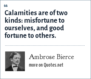Ambrose Bierce: Calamities are of two kinds: misfortune to ourselves, and good fortune to others.