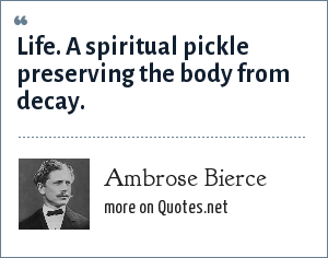 Ambrose Bierce: Life. A spiritual pickle preserving the body from decay.