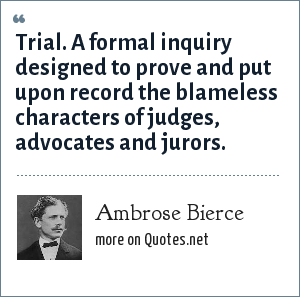 Ambrose Bierce: Trial. A formal inquiry designed to prove and put upon record the blameless characters of judges, advocates and jurors.