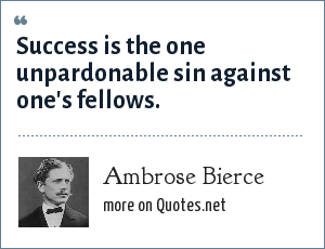 Ambrose Bierce: Success is the one unpardonable sin against one's fellows.
