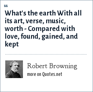 Robert Browning: What's the earth With all its art, verse, music, worth - Compared with love, found, gained, and kept
