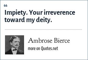 Ambrose Bierce: Impiety. Your irreverence toward my deity.