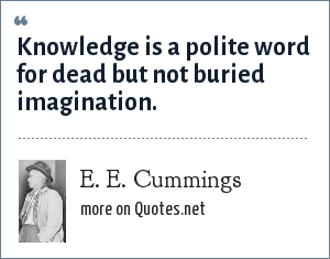 E. E. Cummings: Knowledge is a polite word for dead but not buried imagination.