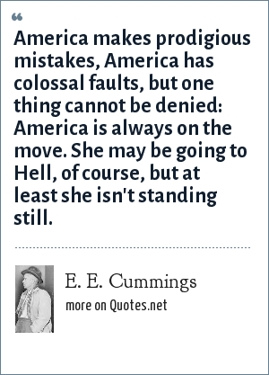 E. E. Cummings: America makes prodigious mistakes, America has colossal faults, but one thing cannot be denied: America is always on the move. She may be going to Hell, of course, but at least she isn't standing still.