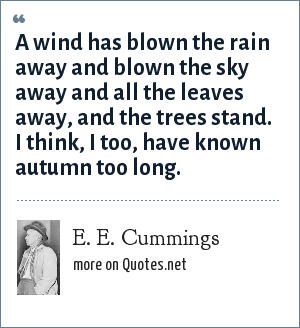 E. E. Cummings: A wind has blown the rain away and blown the sky away and all the leaves away, and the trees stand. I think, I too, have known autumn too long.