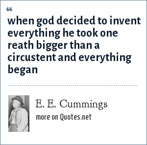 E. E. Cummings: when god decided to invent everything he took one reath bigger than a circustent and everything began