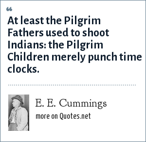 E. E. Cummings: At least the Pilgrim Fathers used to shoot Indians: the Pilgrim Children merely punch time clocks.