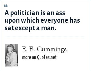 E. E. Cummings: A politician is an ass upon which everyone has sat except a man.