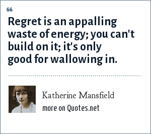 Katherine Mansfield: Regret is an appalling waste of energy; you can't build on it; it's only good for wallowing in.