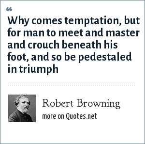 Robert Browning: Why comes temptation, but for man to meet and master and crouch beneath his foot, and so be pedestaled in triumph