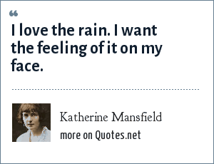Katherine Mansfield: I love the rain. I want the feeling of it on my face.