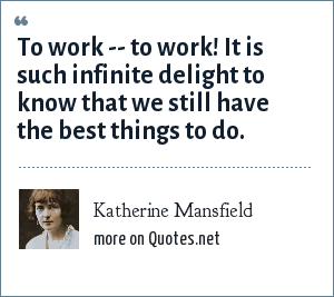 Katherine Mansfield: To work -- to work! It is such infinite delight to know that we still have the best things to do.
