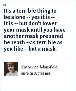Katherine Mansfield: It's a terrible thing to be alone -- yes it is -- it is -- but don't lower your mask until you have another mask prepared beneath --as terrible as you like --but a mask.