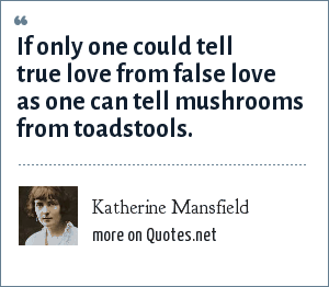 Katherine Mansfield: If only one could tell true love from false love as one can tell mushrooms from toadstools.