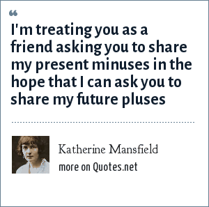Katherine Mansfield: I'm treating you as a friend asking you to share my present minuses in the hope that I can ask you to share my future pluses