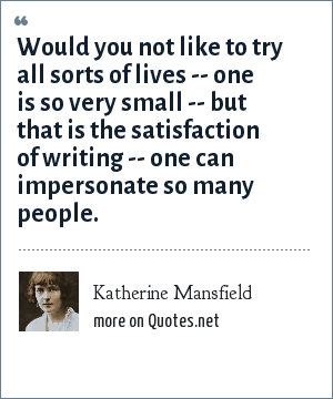 Katherine Mansfield: Would you not like to try all sorts of lives -- one is so very small -- but that is the satisfaction of writing -- one can impersonate so many people.