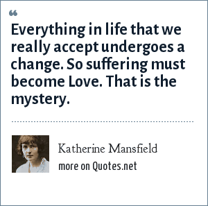 Katherine Mansfield: Everything in life that we really accept undergoes a change. So suffering must become Love. That is the mystery.