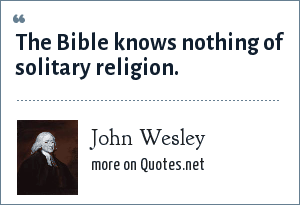 John Wesley: The Bible knows nothing of solitary religion.