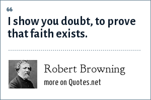 Robert Browning: I show you doubt, to prove that faith exists.