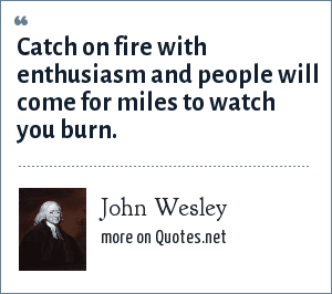 John Wesley: Catch on fire with enthusiasm and people will come for miles to watch you burn.