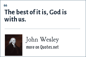John Wesley: The best of it is, God is with us.