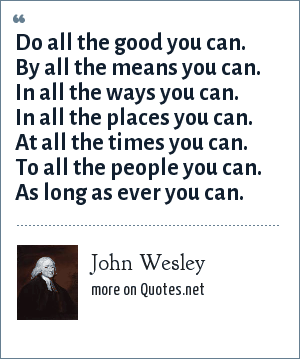 John Wesley: Do all the good you can. By all the means you can. In all the ways you can. In all the places you can. At all the times you can. To all the people you can. As long as ever you can.