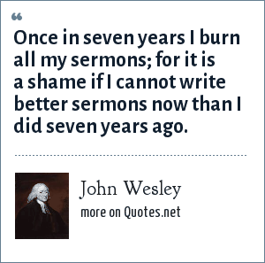 John Wesley: Once in seven years I burn all my sermons; for it is a shame if I cannot write better sermons now than I did seven years ago.