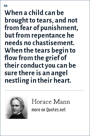 Horace Mann: When a child can be brought to tears, and not from fear of punishment, but from repentance he needs no chastisement. When the tears begin to flow from the grief of their conduct you can be sure there is an angel nestling in their heart.