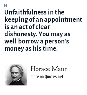 Horace Mann: Unfaithfulness in the keeping of an appointment is an act of clear dishonesty. You may as well borrow a person's money as his time.