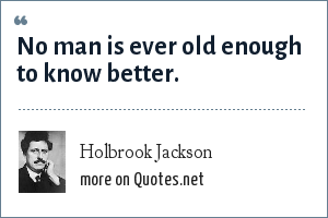 Holbrook Jackson: No man is ever old enough to know better.