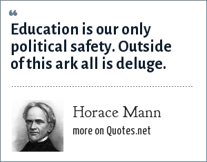 Horace Mann: Education is our only political safety. Outside of this ark all is deluge.