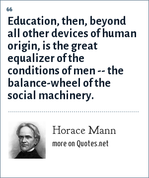 Horace Mann: Education, then, beyond all other devices of human origin, is the great equalizer of the conditions of men -- the balance-wheel of the social machinery.