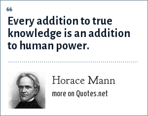 Horace Mann: Every addition to true knowledge is an addition to human power.