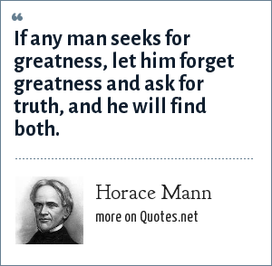 Horace Mann: If any man seeks for greatness, let him forget greatness and ask for truth, and he will find both.